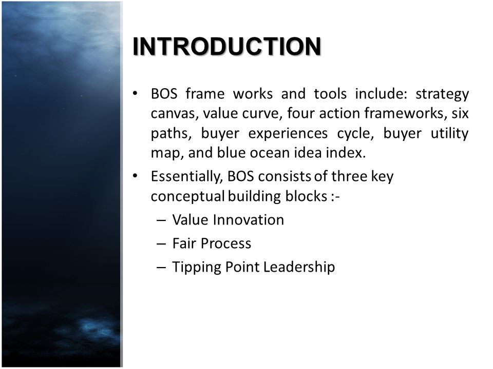 INTRODUCTION BOS frame works and tools include: strategy canvas, value curve, four action frameworks, six paths, buyer experiences cycle, buyer utilit