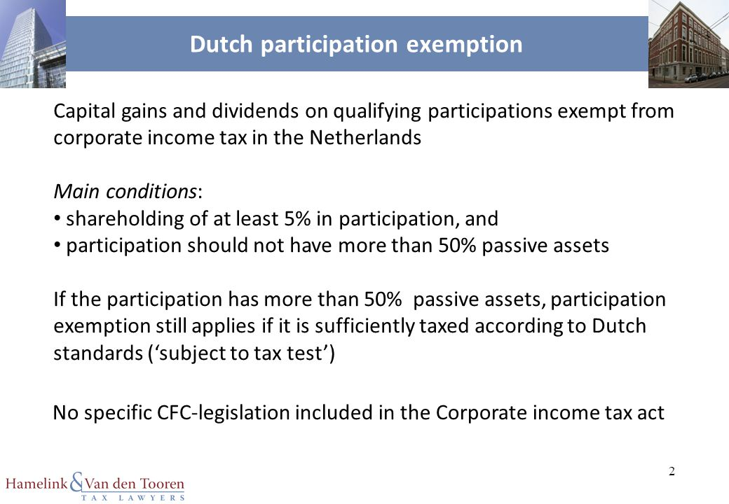 2 Dutch participation exemption Capital gains and dividends on qualifying participations exempt from corporate income tax in the Netherlands Main conditions: shareholding of at least 5% in participation, and participation should not have more than 50% passive assets If the participation has more than 50% passive assets, participation exemption still applies if it is sufficiently taxed according to Dutch standards ('subject to tax test') No specific CFC-legislation included in the Corporate income tax act