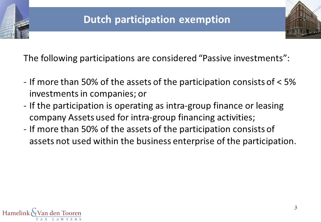 3 Dutch participation exemption The following participations are considered Passive investments : -If more than 50% of the assets of the participation consists of < 5% investments in companies; or -If the participation is operating as intra-group finance or leasing company Assets used for intra-group financing activities; -If more than 50% of the assets of the participation consists of assets not used within the business enterprise of the participation.