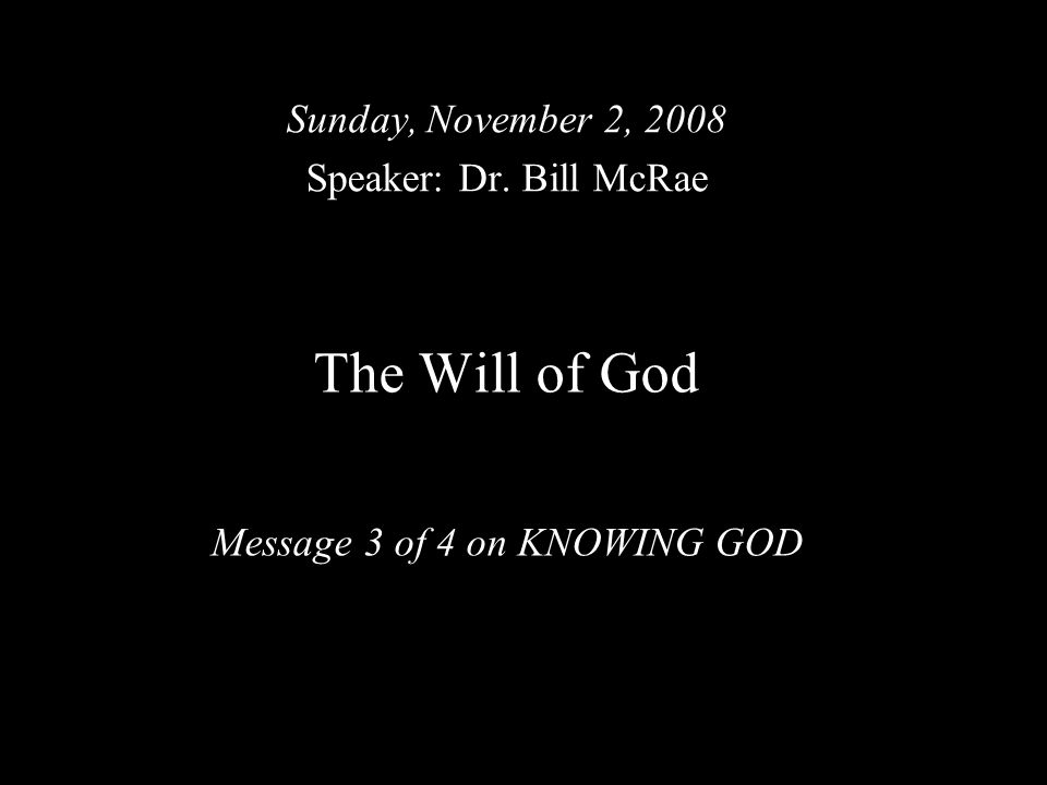 The Will of God Message 3 of 4 on KNOWING GOD Sunday, November 2, 2008 Speaker: Dr. Bill McRae