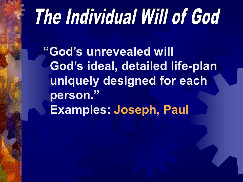 God's unrevealed will God's ideal, detailed life-plan uniquely designed for each person. Examples: Joseph, Paul