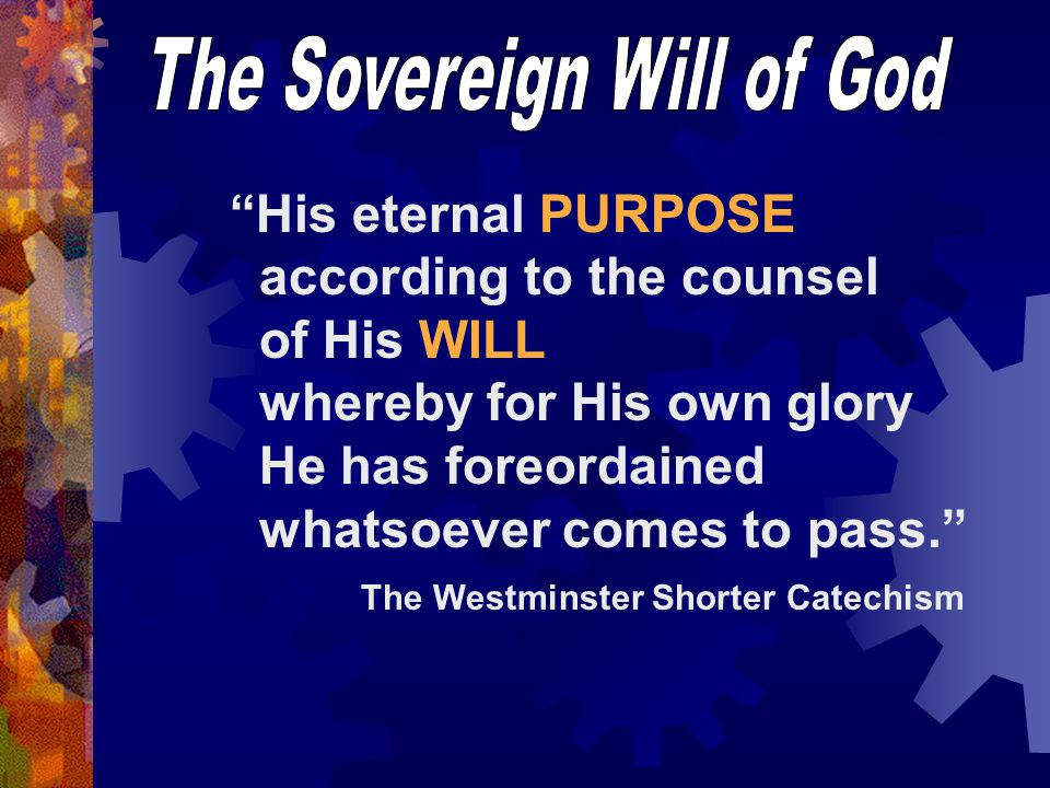 His eternal PURPOSE according to the counsel of His WILL whereby for His own glory He has foreordained whatsoever comes to pass. The Westminster Shorter Catechism