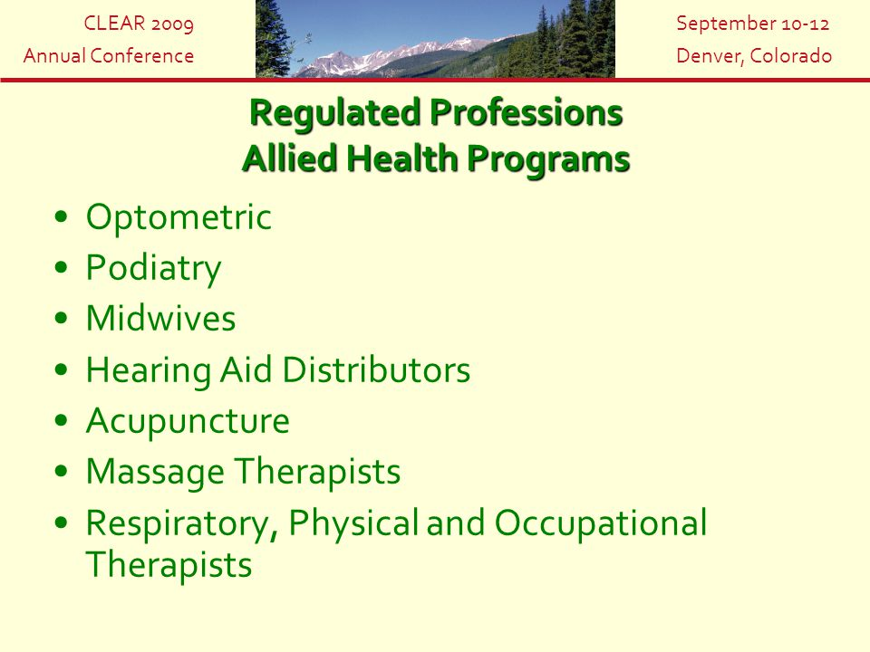 CLEAR 2009 Annual Conference September 10-12 Denver, Colorado Regulated Professions Allied Health Programs Optometric Podiatry Midwives Hearing Aid Di