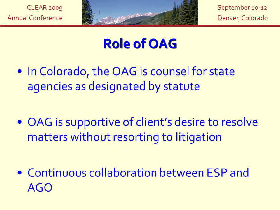 CLEAR 2009 Annual Conference September 10-12 Denver, Colorado Role of OAG In Colorado, the OAG is counsel for state agencies as designated by statute