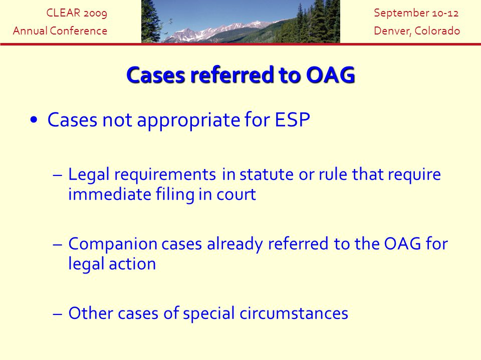 CLEAR 2009 Annual Conference September 10-12 Denver, Colorado Cases referred to OAG Cases not appropriate for ESP –Legal requirements in statute or ru