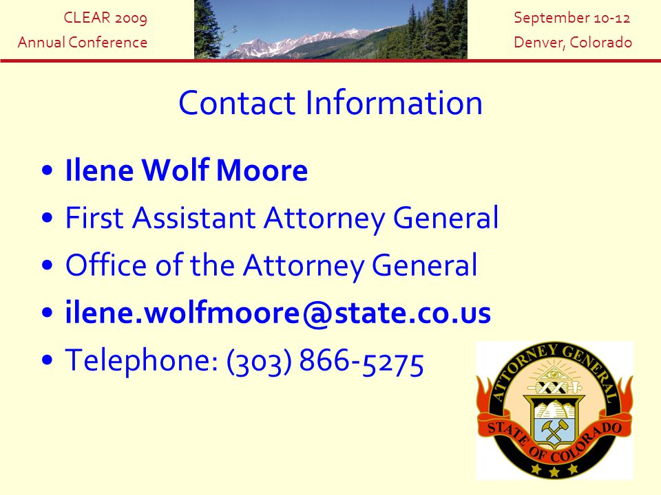 CLEAR 2009 Annual Conference September 10-12 Denver, Colorado Contact Information Ilene Wolf Moore First Assistant Attorney General Office of the Atto