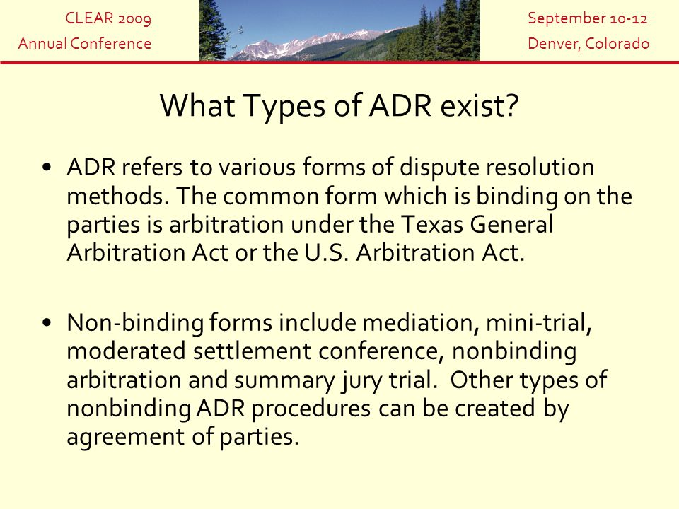 CLEAR 2009 Annual Conference September 10-12 Denver, Colorado What Types of ADR exist? ADR refers to various forms of dispute resolution methods. The