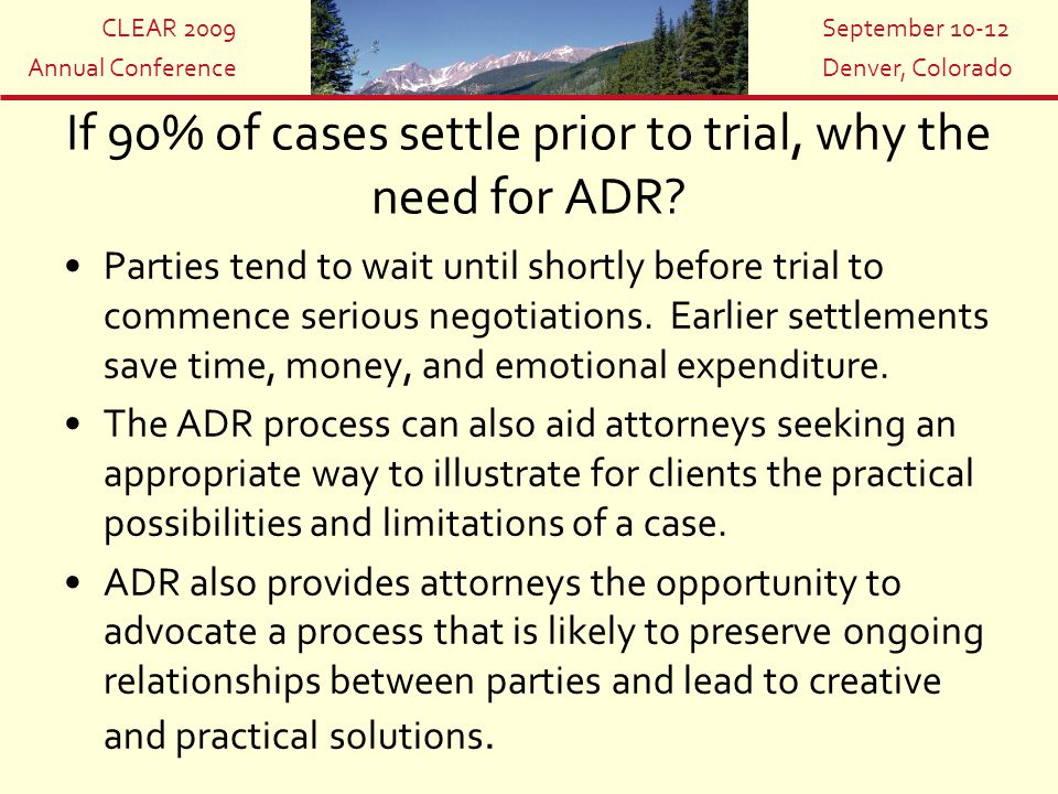 CLEAR 2009 Annual Conference September 10-12 Denver, Colorado If 90% of cases settle prior to trial, why the need for ADR? Parties tend to wait until