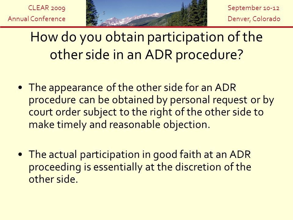 CLEAR 2009 Annual Conference September 10-12 Denver, Colorado How do you obtain participation of the other side in an ADR procedure? The appearance of