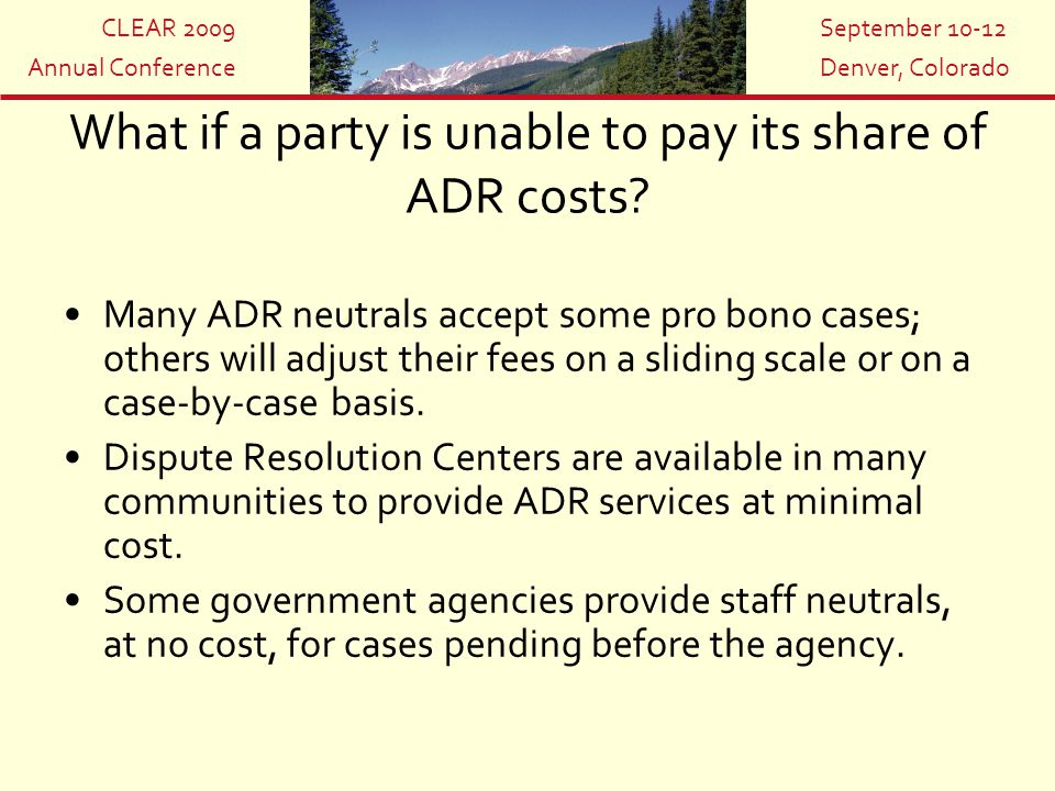 CLEAR 2009 Annual Conference September 10-12 Denver, Colorado What if a party is unable to pay its share of ADR costs? Many ADR neutrals accept some p