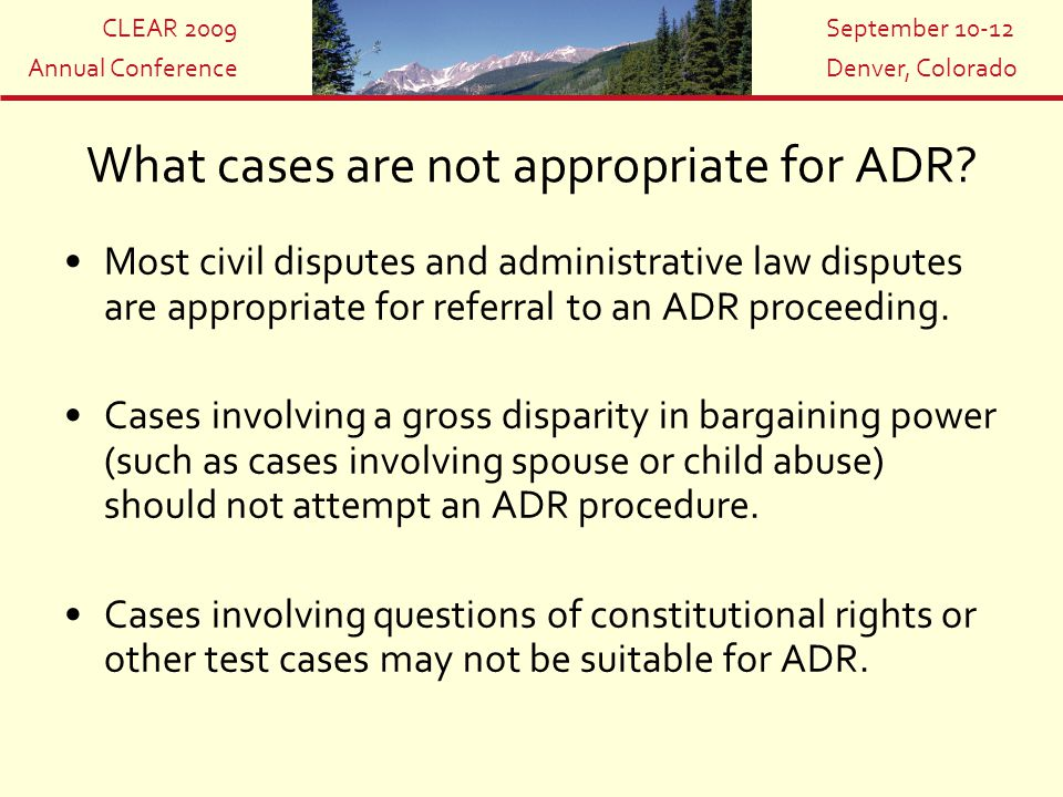 CLEAR 2009 Annual Conference September 10-12 Denver, Colorado What cases are not appropriate for ADR? Most civil disputes and administrative law dispu