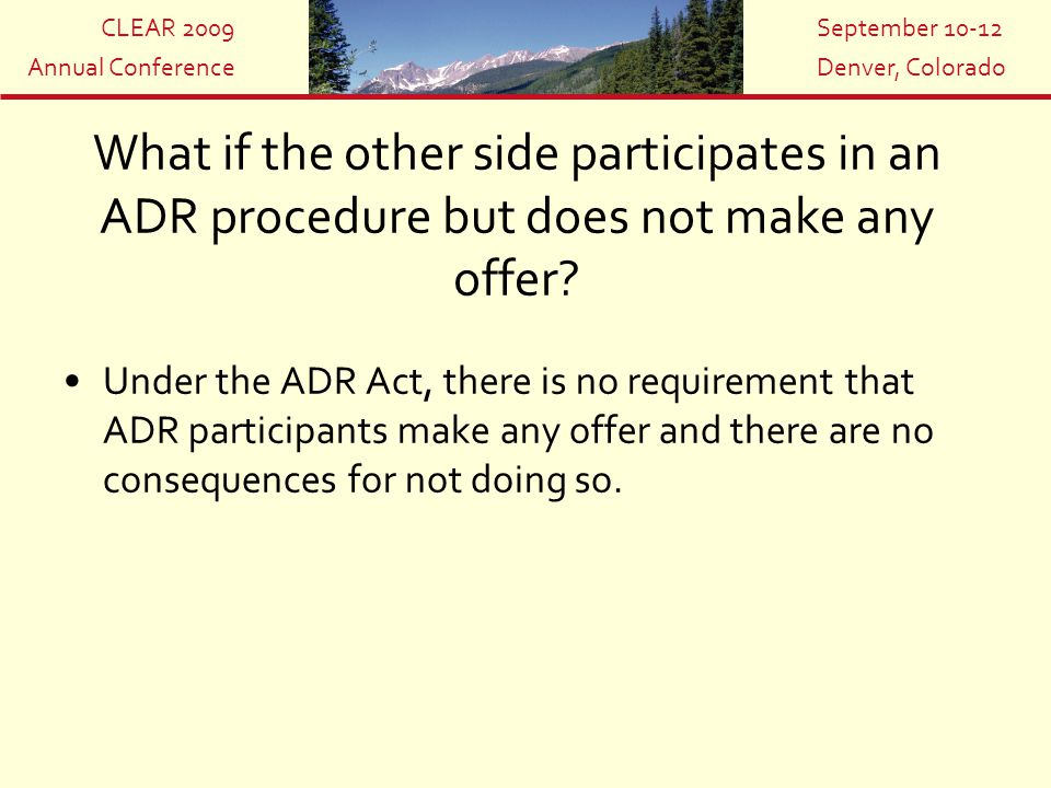 CLEAR 2009 Annual Conference September 10-12 Denver, Colorado What if the other side participates in an ADR procedure but does not make any offer? Und