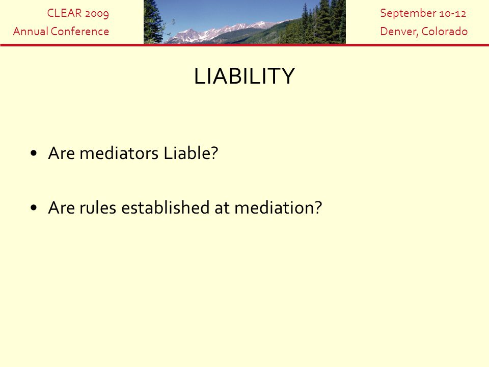 CLEAR 2009 Annual Conference September 10-12 Denver, Colorado LIABILITY Are mediators Liable? Are rules established at mediation?