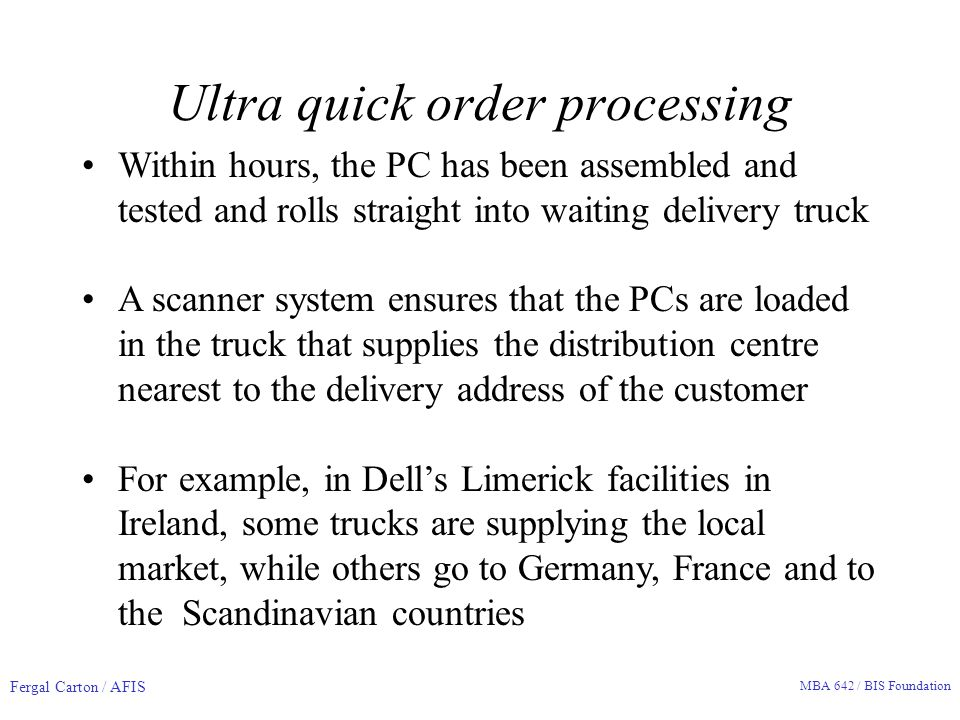 Fergal Carton / AFIS MBA 642 / BIS Foundation Ultra quick order processing Within hours, the PC has been assembled and tested and rolls straight into waiting delivery truck A scanner system ensures that the PCs are loaded in the truck that supplies the distribution centre nearest to the delivery address of the customer For example, in Dell's Limerick facilities in Ireland, some trucks are supplying the local market, while others go to Germany, France and to the Scandinavian countries