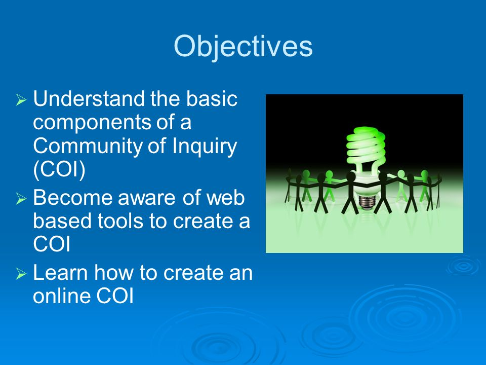 Objectives  Understand the basic components of a Community of Inquiry (COI)  Become aware of web based tools to create a COI  Learn how to create an online COI