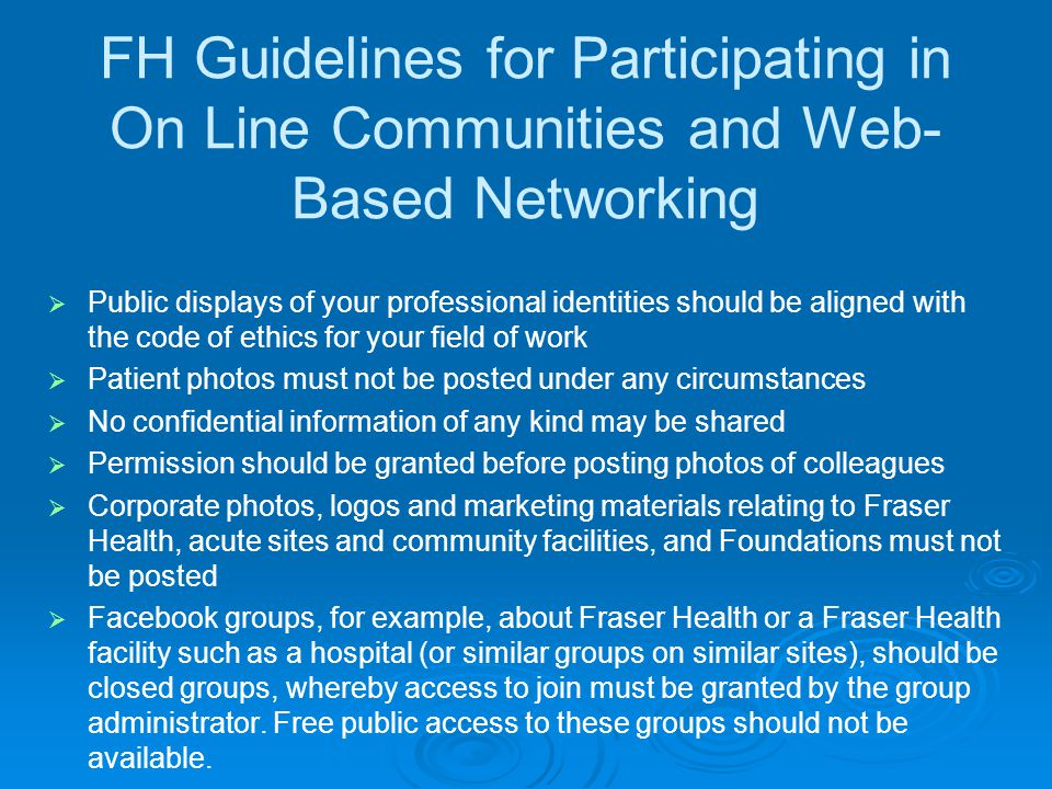FH Guidelines for Participating in On Line Communities and Web- Based Networking  Public displays of your professional identities should be aligned with the code of ethics for your field of work  Patient photos must not be posted under any circumstances  No confidential information of any kind may be shared  Permission should be granted before posting photos of colleagues  Corporate photos, logos and marketing materials relating to Fraser Health, acute sites and community facilities, and Foundations must not be posted  Facebook groups, for example, about Fraser Health or a Fraser Health facility such as a hospital (or similar groups on similar sites), should be closed groups, whereby access to join must be granted by the group administrator.