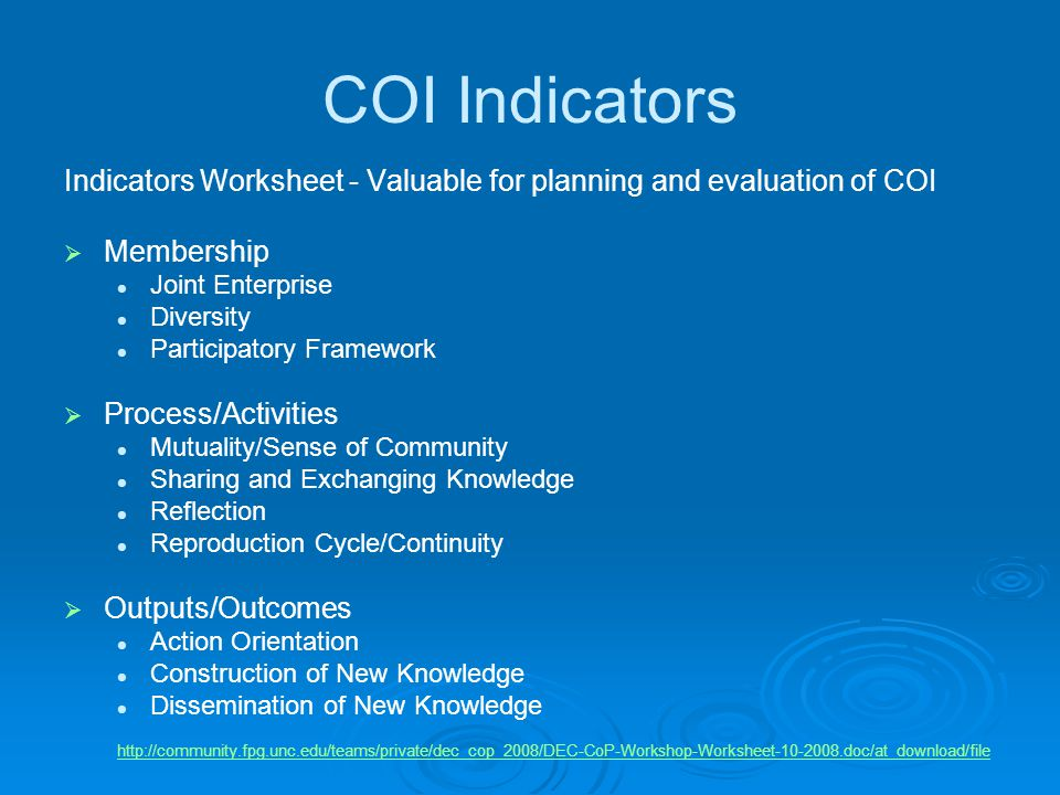 COI Indicators Indicators Worksheet - Valuable for planning and evaluation of COI  Membership Joint Enterprise Diversity Participatory Framework  Process/Activities Mutuality/Sense of Community Sharing and Exchanging Knowledge Reflection Reproduction Cycle/Continuity  Outputs/Outcomes Action Orientation Construction of New Knowledge Dissemination of New Knowledge http://community.fpg.unc.edu/teams/private/dec_cop_2008/DEC-CoP-Workshop-Worksheet-10-2008.doc/at_download/file