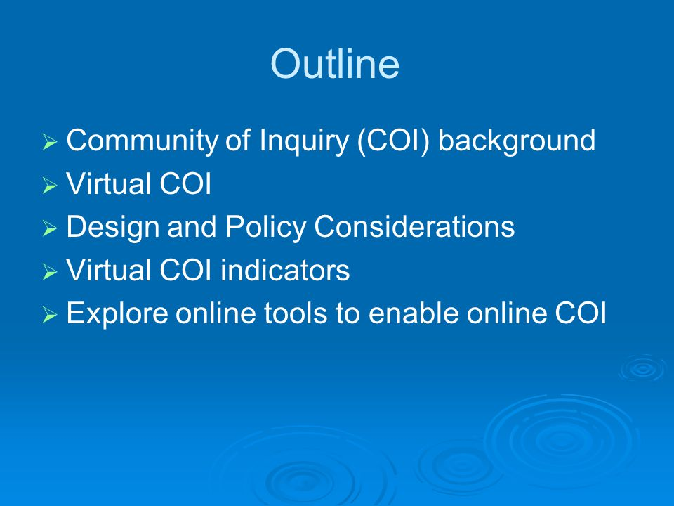 Outline  Community of Inquiry (COI) background  Virtual COI  Design and Policy Considerations  Virtual COI indicators  Explore online tools to enable online COI