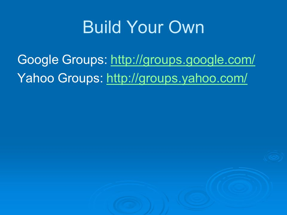 Build Your Own Google Groups: http://groups.google.com/http://groups.google.com/ Yahoo Groups: http://groups.yahoo.com/http://groups.yahoo.com/