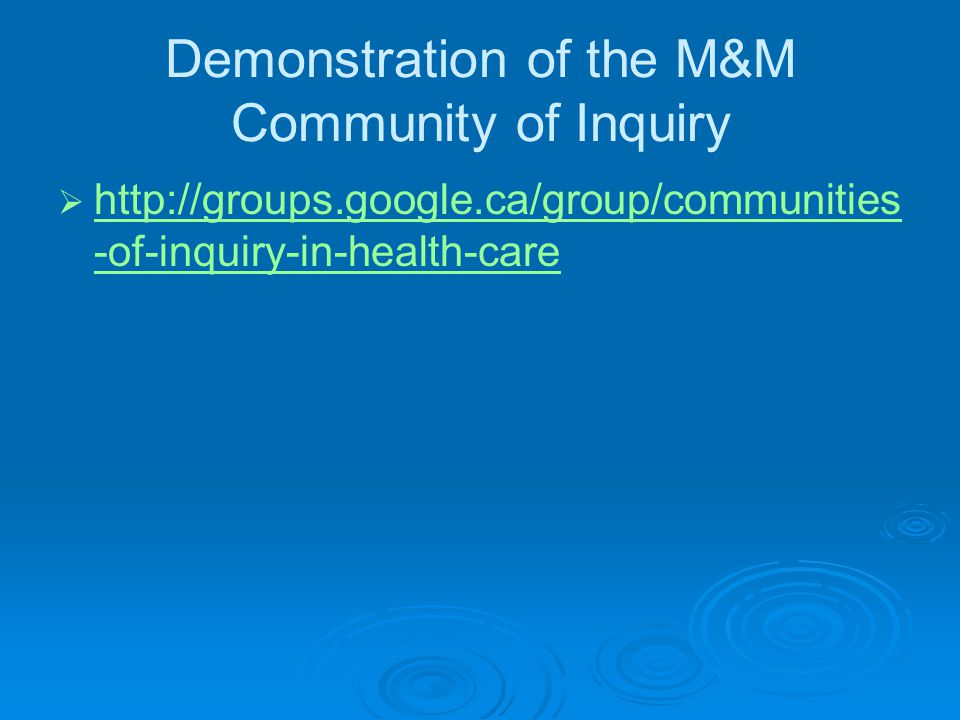 Demonstration of the M&M Community of Inquiry  http://groups.google.ca/group/communities -of-inquiry-in-health-care http://groups.google.ca/group/communities -of-inquiry-in-health-care