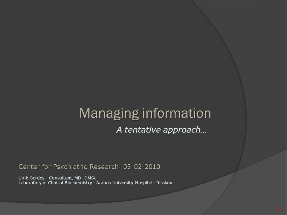 Managing information A tentative approach… 1 Center for Psychiatric Research∙ 03-02-2010 Ulrik Gerdes ∙ Consultant, MD, DMSc Laboratory of Clinical Biochemistry ∙ Aarhus University Hospital ∙ Risskov