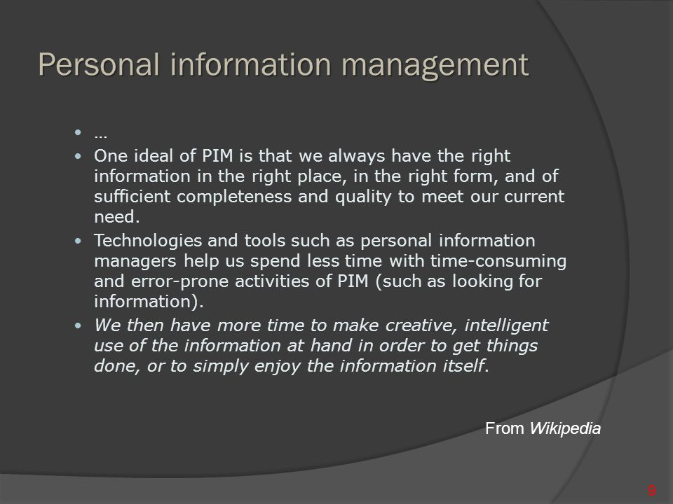 Personal information management … One ideal of PIM is that we always have the right information in the right place, in the right form, and of sufficient completeness and quality to meet our current need.