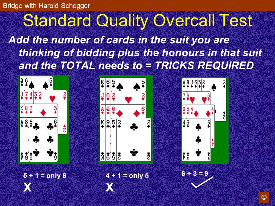 Bridge with Harold Schogger © Standard Quality Overcall Test Add the number of cards in the suit you are thinking of bidding plus the honours in that