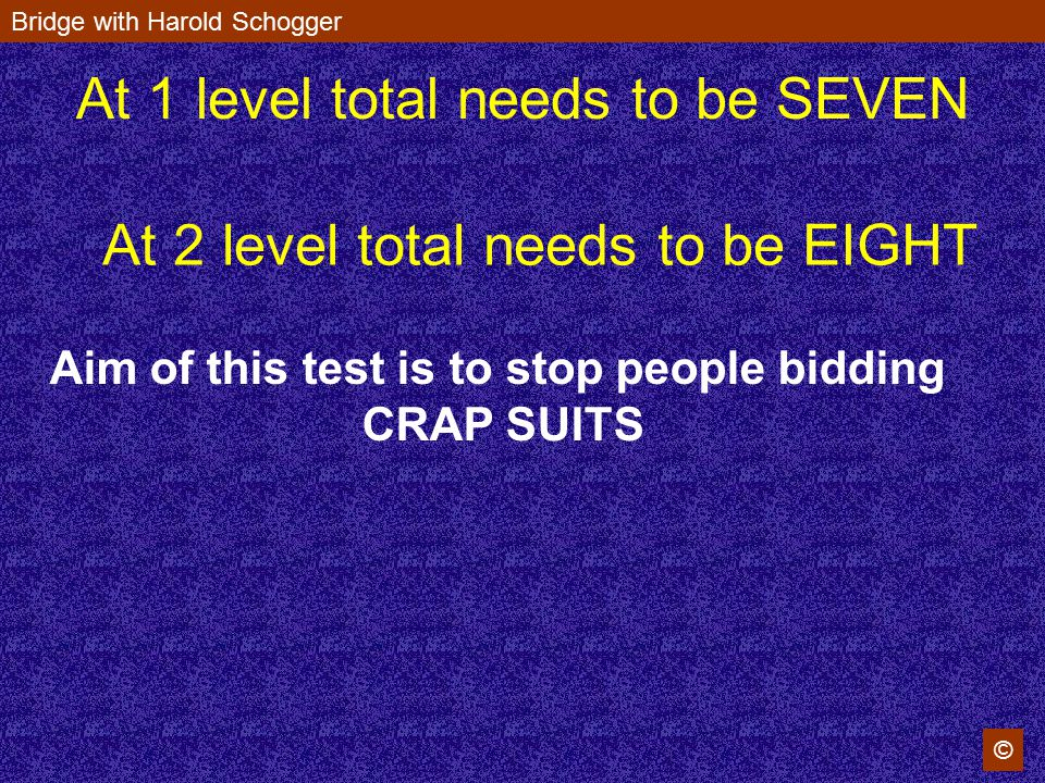 Bridge with Harold Schogger © At 1 level total needs to be SEVEN At 2 level total needs to be EIGHT Aim of this test is to stop people bidding CRAP SU