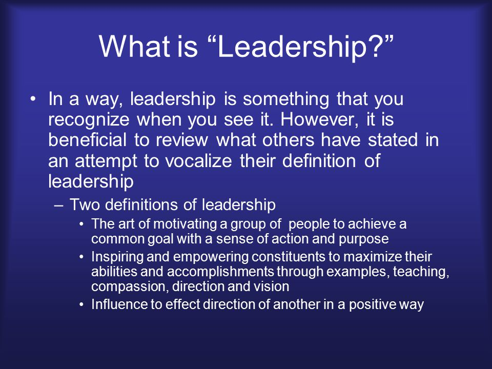 "What is ""Leadership?"" In a way, leadership is something that you recognize when you see it. However, it is beneficial to review what others have state"