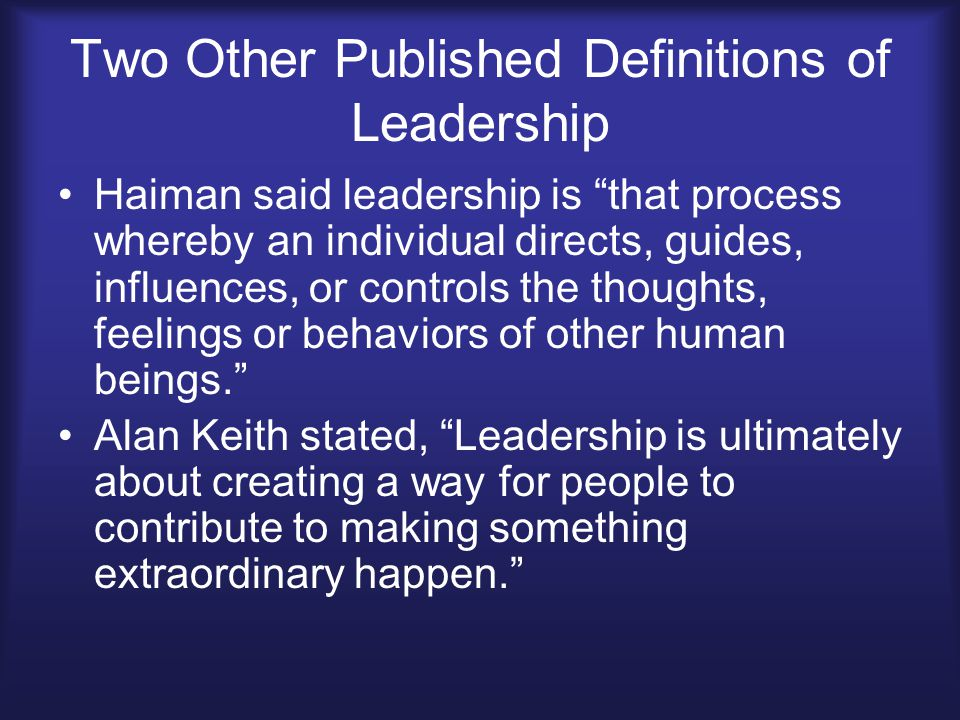 "Two Other Published Definitions of Leadership Haiman said leadership is ""that process whereby an individual directs, guides, influences, or controls t"