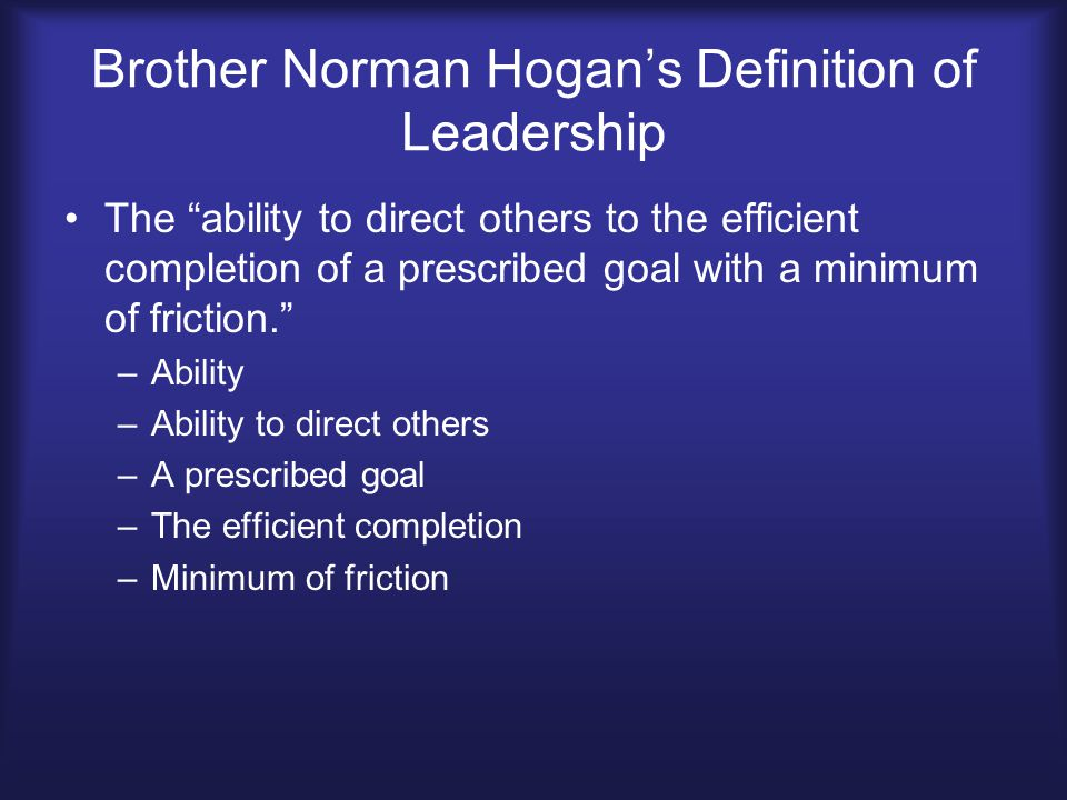 "Brother Norman Hogan's Definition of Leadership The ""ability to direct others to the efficient completion of a prescribed goal with a minimum of frict"