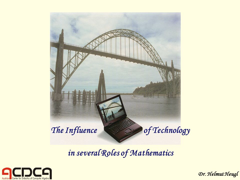 The Influenceof Technology in several Roles of Mathematics Dr. Helmut Heugl