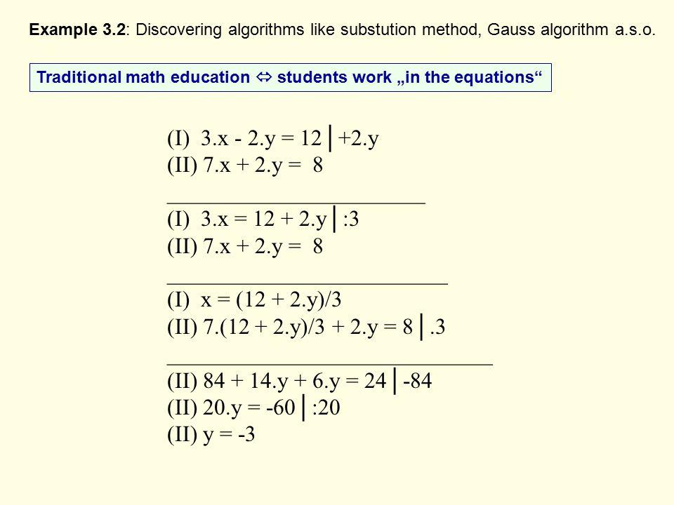 (I) 3.x - 2.y = 12│+2.y (II) 7.x + 2.y = 8 _______________________ (I) 3.x = 12 + 2.y│:3 (II) 7.x + 2.y = 8 _________________________ (I) x = (12 + 2.y)/3 (II) 7.(12 + 2.y)/3 + 2.y = 8│.3 _____________________________ (II) 84 + 14.y + 6.y = 24│-84 (II) 20.y = -60│:20 (II) y = -3 Example 3.2: Discovering algorithms like substution method, Gauss algorithm a.s.o.