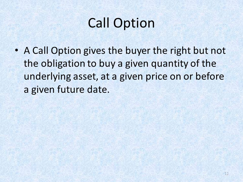 Call Option A Call Option gives the buyer the right but not the obligation to buy a given quantity of the underlying asset, at a given price on or before a given future date.