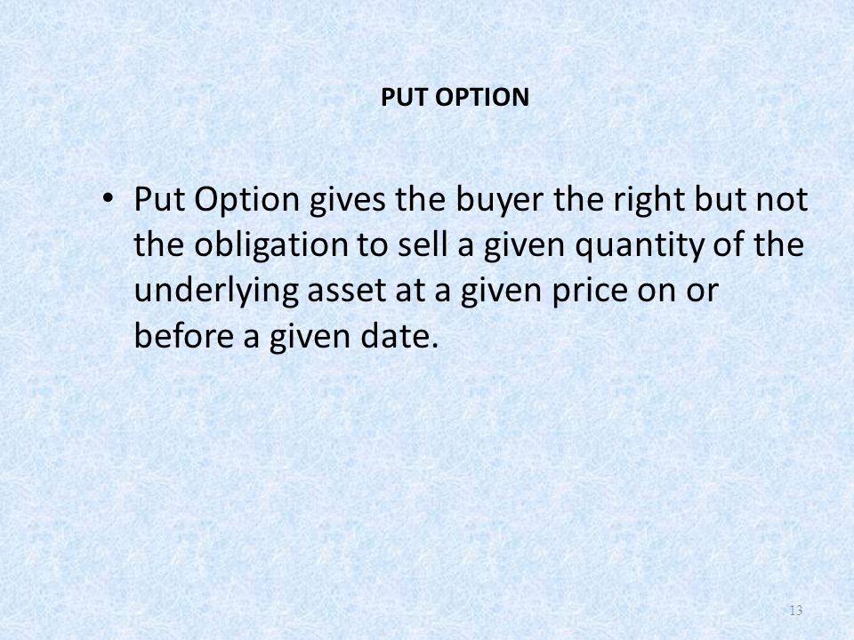 PUT OPTION Put Option gives the buyer the right but not the obligation to sell a given quantity of the underlying asset at a given price on or before a given date.