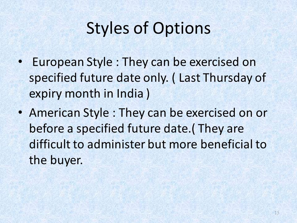 Styles of Options European Style : They can be exercised on specified future date only. ( Last Thursday of expiry month in India ) American Style : Th