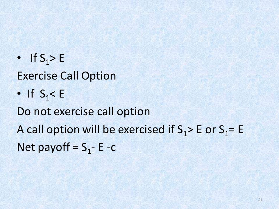 If S 1 > E Exercise Call Option If S 1 < E Do not exercise call option A call option will be exercised if S 1 > E or S 1 = E Net payoff = S 1 - E -c 21