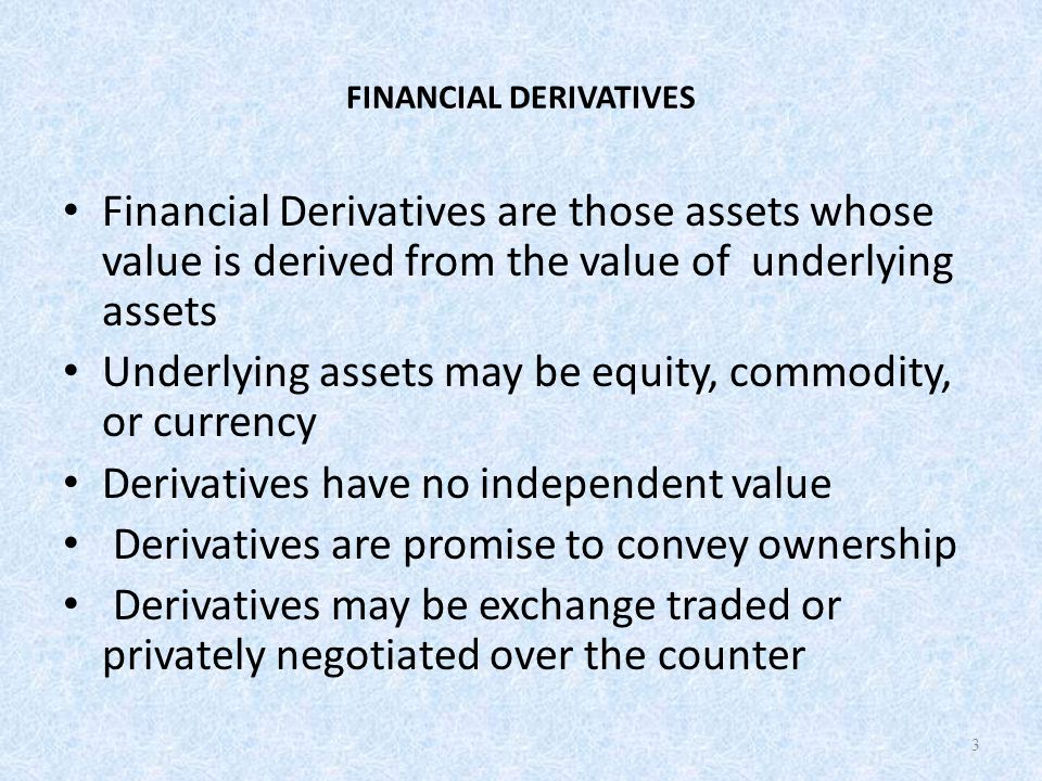 FINANCIAL DERIVATIVES Financial Derivatives are those assets whose value is derived from the value of underlying assets Underlying assets may be equity, commodity, or currency Derivatives have no independent value Derivatives are promise to convey ownership Derivatives may be exchange traded or privately negotiated over the counter 3