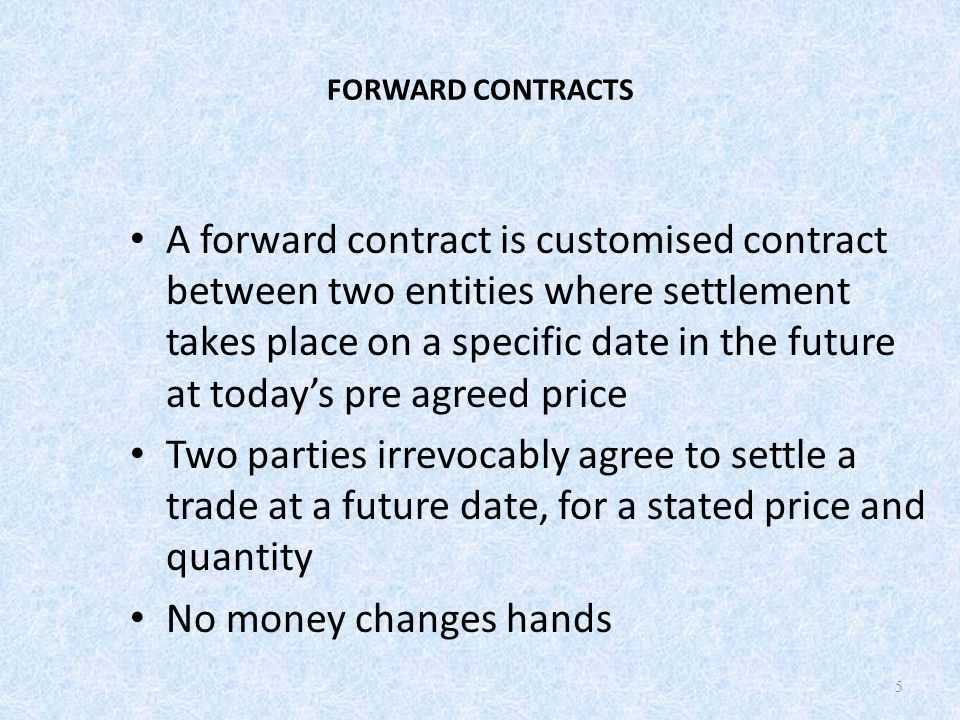 FORWARD CONTRACTS A forward contract is customised contract between two entities where settlement takes place on a specific date in the future at today's pre agreed price Two parties irrevocably agree to settle a trade at a future date, for a stated price and quantity No money changes hands 5