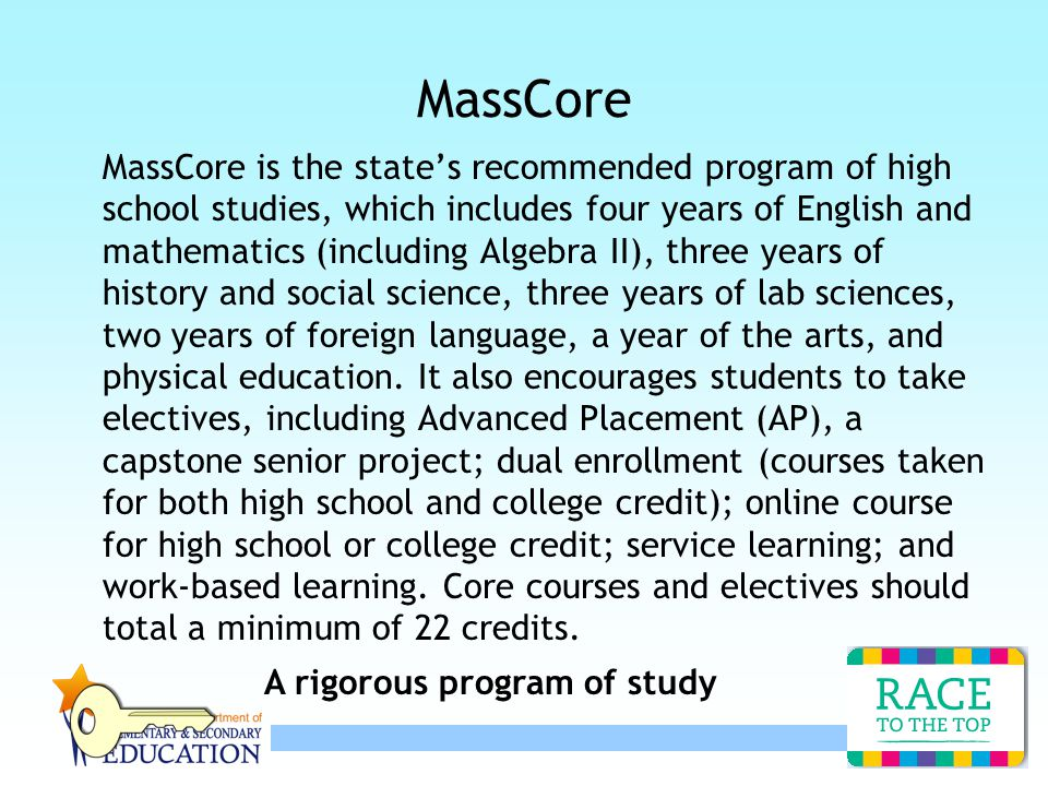 12 MassCore MassCore is the state's recommended program of high school studies, which includes four years of English and mathematics (including Algebra II), three years of history and social science, three years of lab sciences, two years of foreign language, a year of the arts, and physical education.