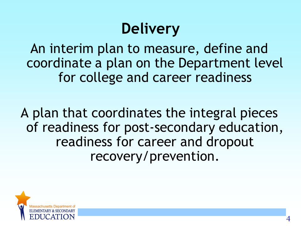 4 Delivery An interim plan to measure, define and coordinate a plan on the Department level for college and career readiness A plan that coordinates the integral pieces of readiness for post-secondary education, readiness for career and dropout recovery/prevention.