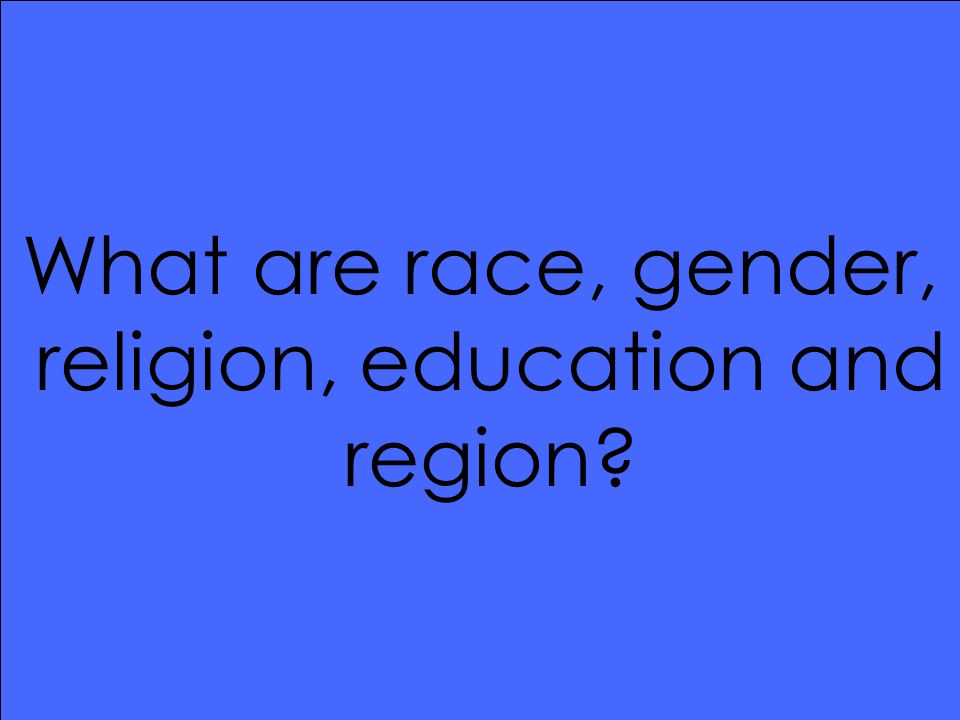 What are race, gender, religion, education and region