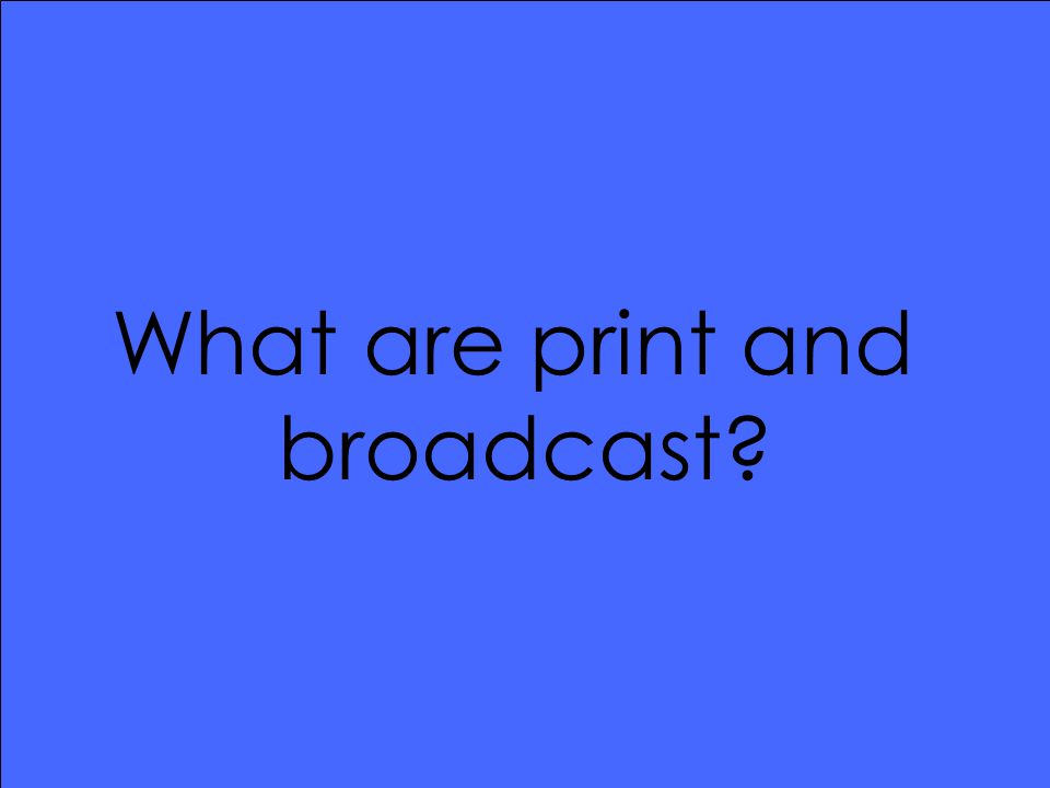 What are print and broadcast