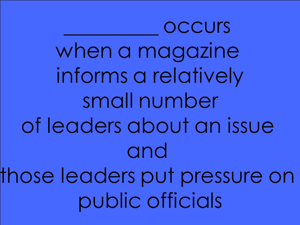 _________ occurs when a magazine informs a relatively small number of leaders about an issue and those leaders put pressure on public officials