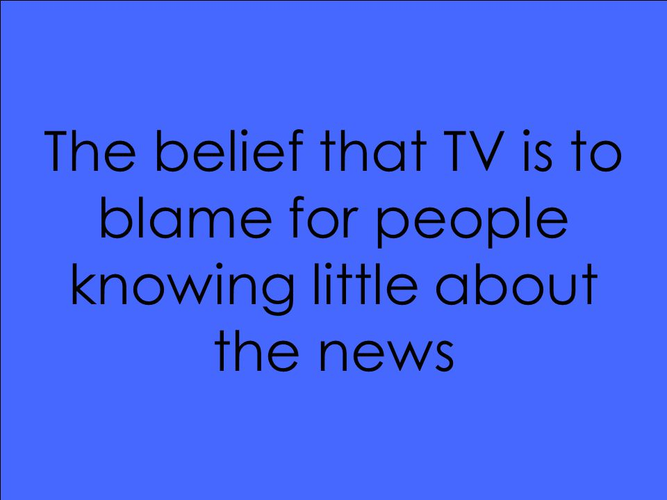 The belief that TV is to blame for people knowing little about the news