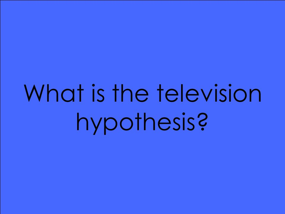 What is the television hypothesis