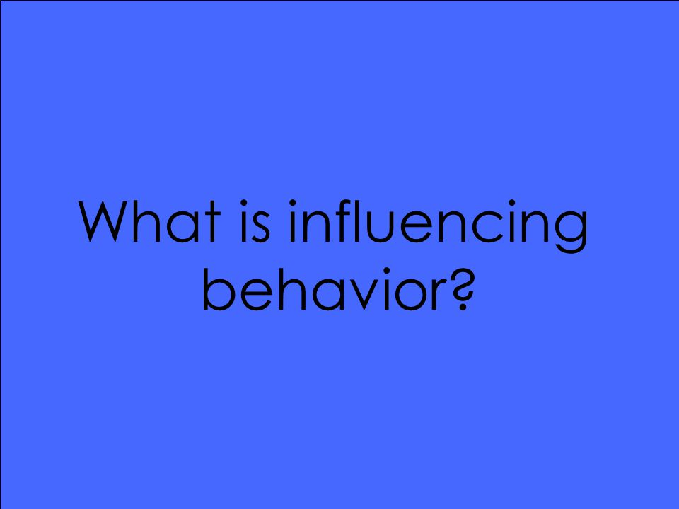 What is influencing behavior