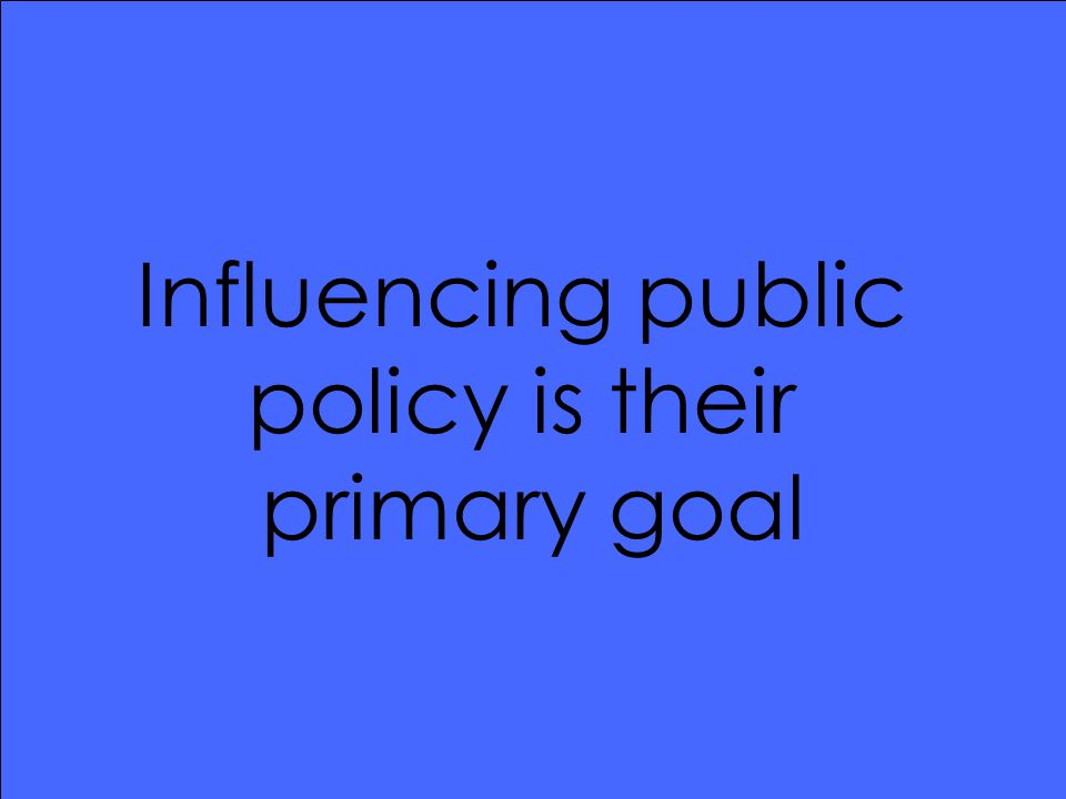 Influencing public policy is their primary goal