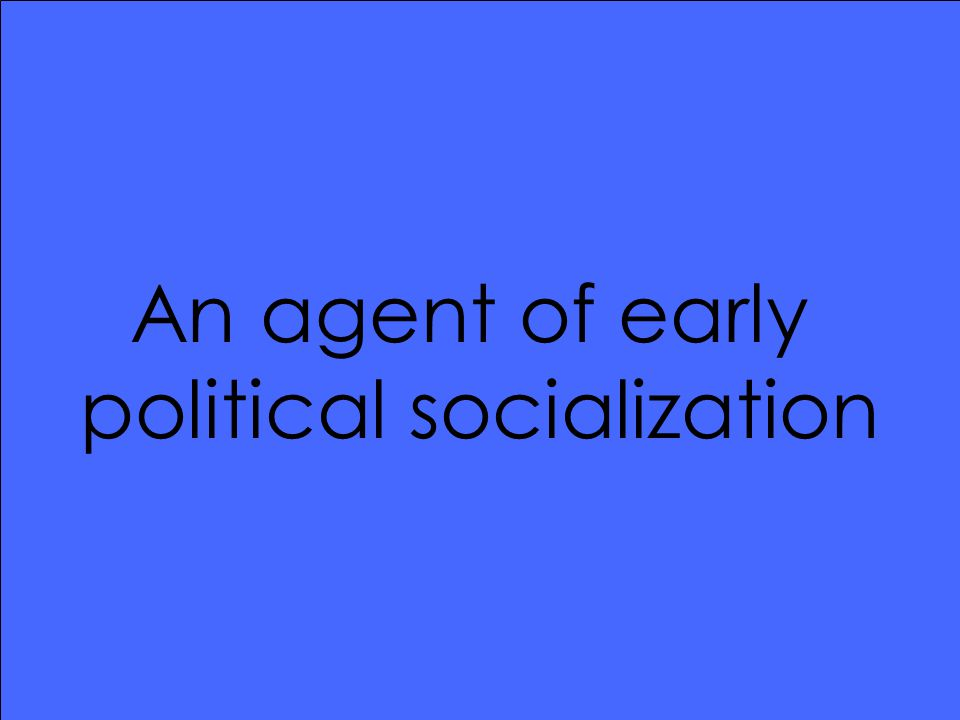 An agent of early political socialization
