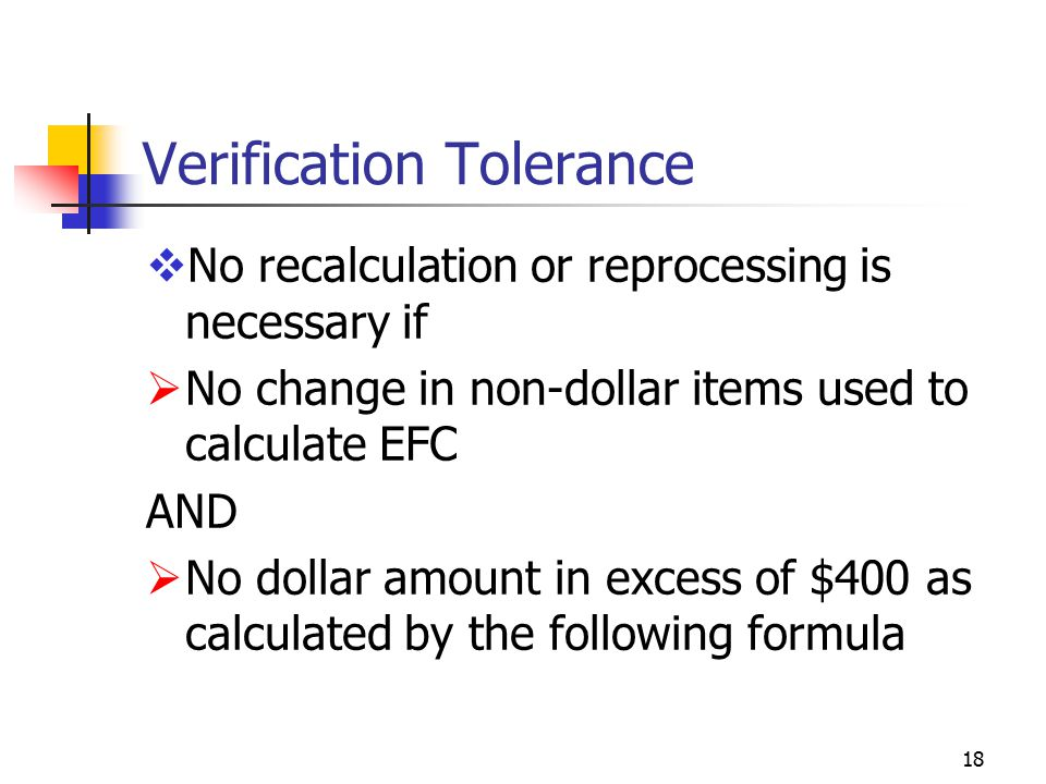 18 Verification Tolerance  No recalculation or reprocessing is necessary if  No change in non-dollar items used to calculate EFC AND  No dollar amount in excess of $400 as calculated by the following formula